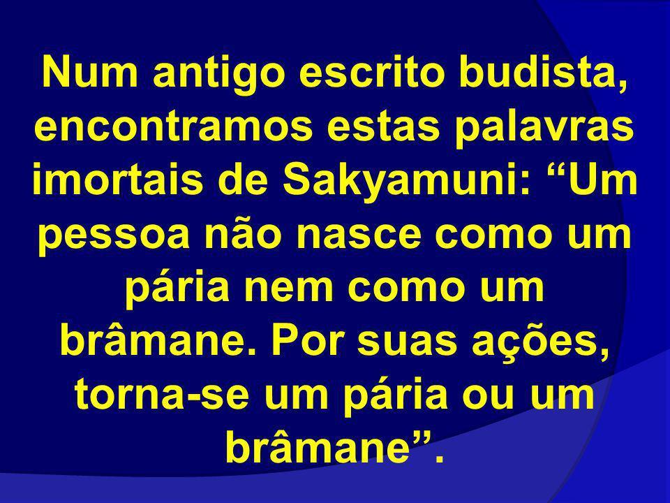 Num antigo escrito budista, encontramos estas palavras imortais de Sakyamuni: Um pessoa não nasce como um pária nem como um brâmane. Por suas ações, t