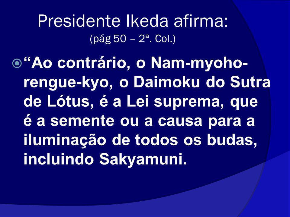 Presidente Ikeda afirma: (pág 50 – 2ª. Col.) Ao contrário, o Nam-myoho- rengue-kyo, o Daimoku do Sutra de Lótus, é a Lei suprema, que é a semente ou a