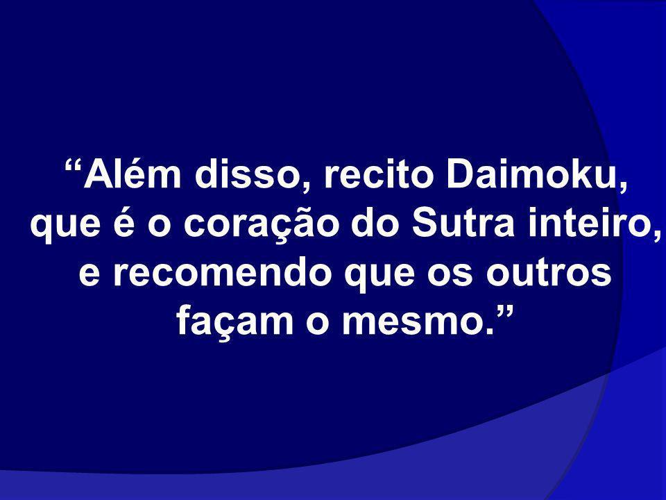 Além disso, recito Daimoku, que é o coração do Sutra inteiro, e recomendo que os outros façam o mesmo.
