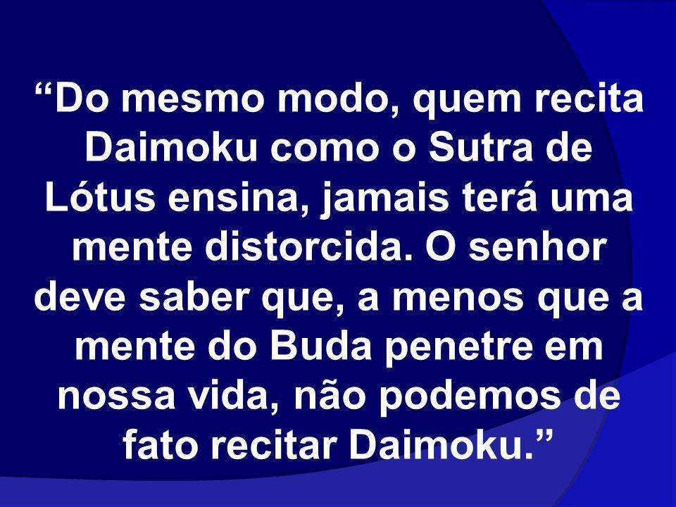 Do mesmo modo, quem recita Daimoku como o Sutra de Lótus ensina, jamais terá uma mente distorcida. O senhor deve saber que, a menos que a mente do Bud