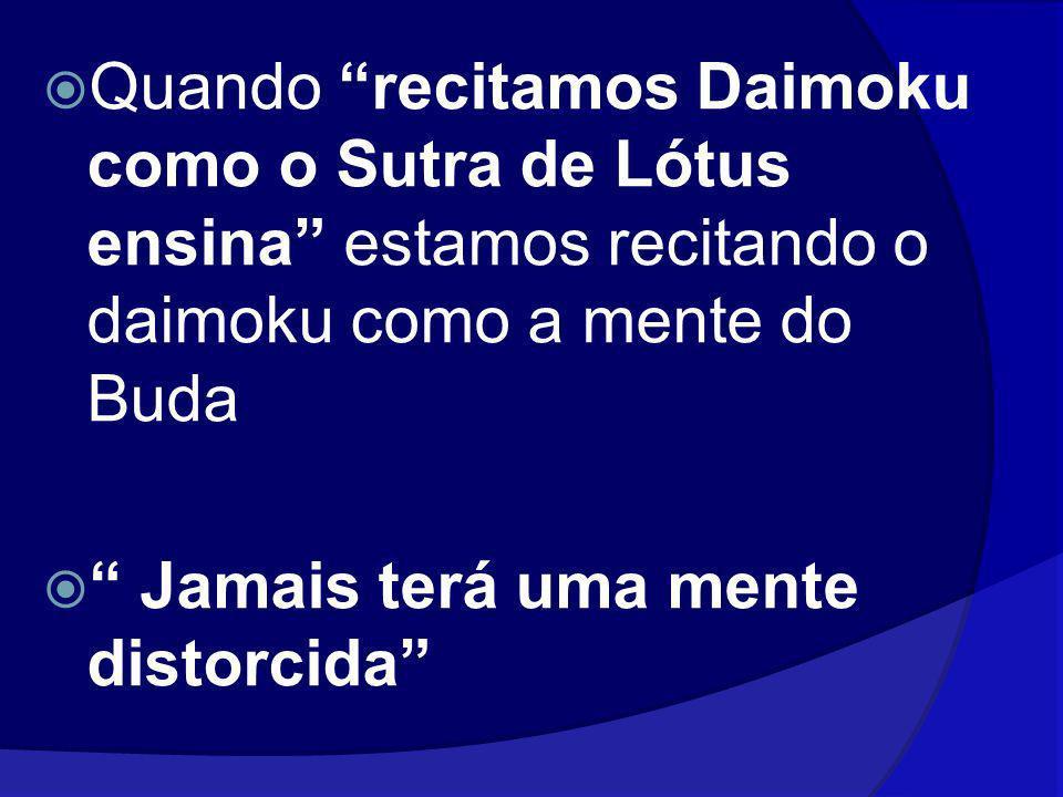 Quando recitamos Daimoku como o Sutra de Lótus ensina estamos recitando o daimoku como a mente do Buda Jamais terá uma mente distorcida