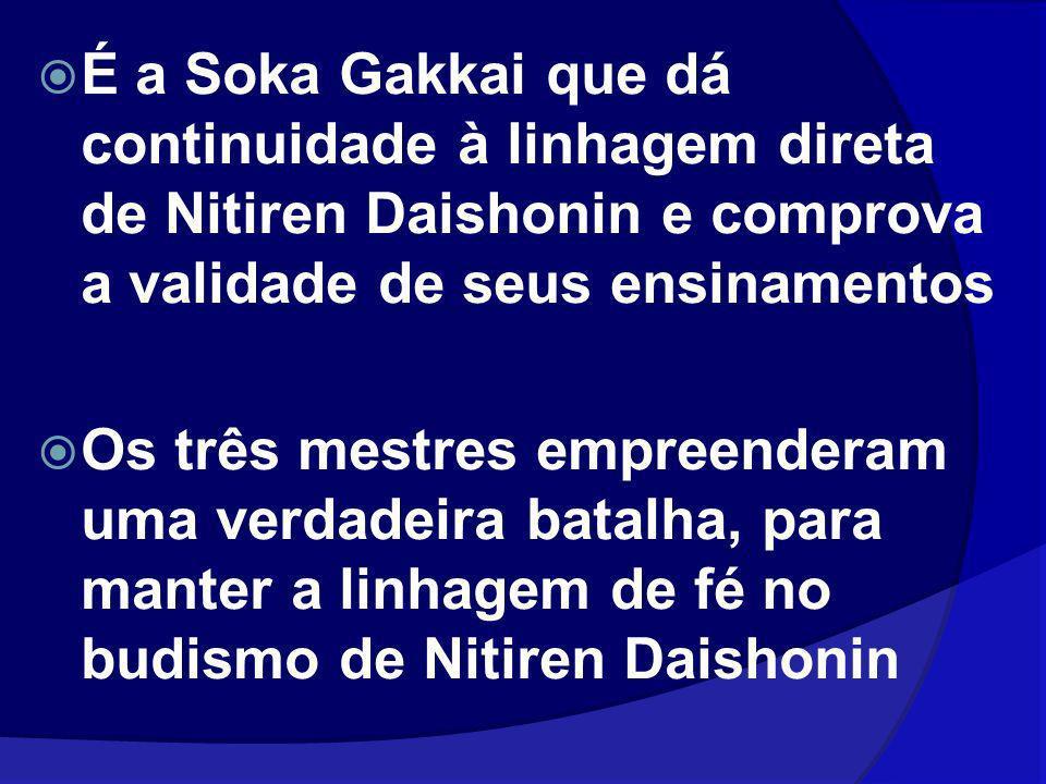 É a Soka Gakkai que dá continuidade à linhagem direta de Nitiren Daishonin e comprova a validade de seus ensinamentos Os três mestres empreenderam uma