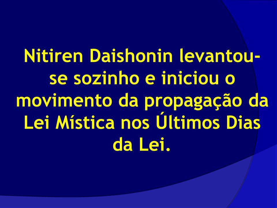 Nitiren Daishonin levantou- se sozinho e iniciou o movimento da propagação da Lei Mística nos Últimos Dias da Lei.