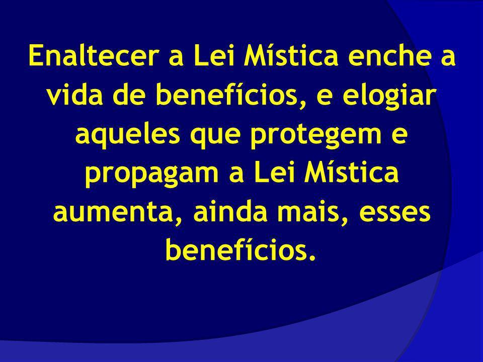 Enaltecer a Lei Mística enche a vida de benefícios, e elogiar aqueles que protegem e propagam a Lei Mística aumenta, ainda mais, esses benefícios.