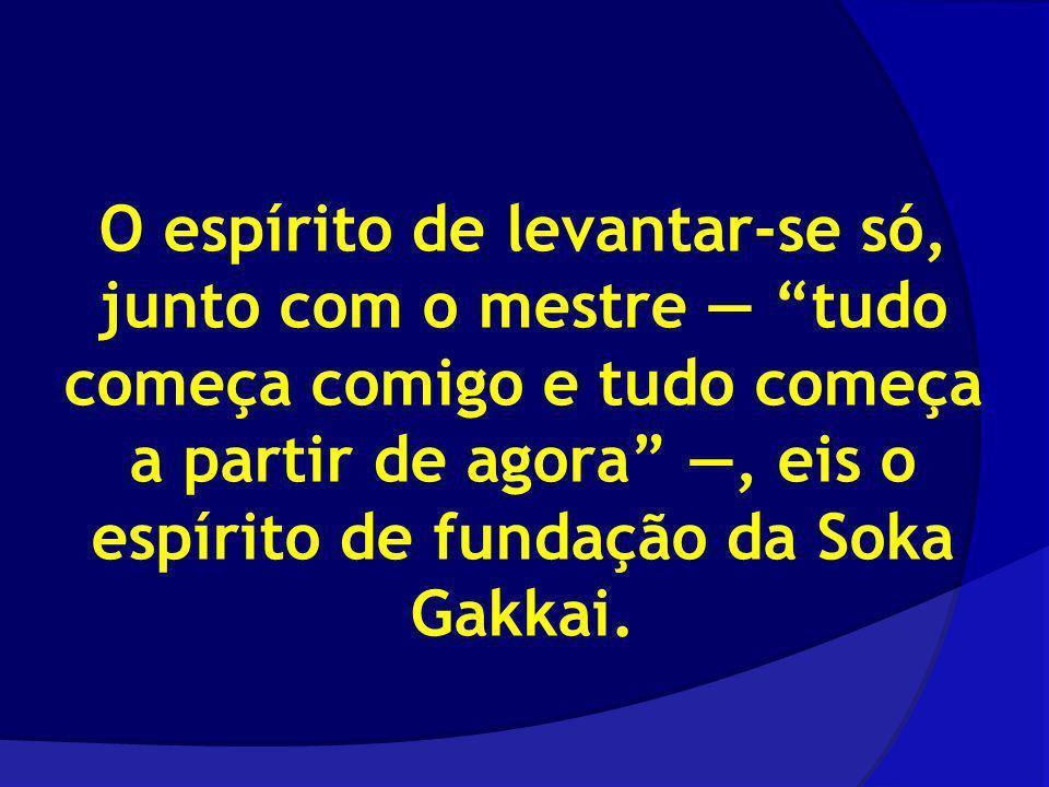 O espírito de levantar-se só, junto com o mestre tudo começa comigo e tudo começa a partir de agora, eis o espírito de fundação da Soka Gakkai.