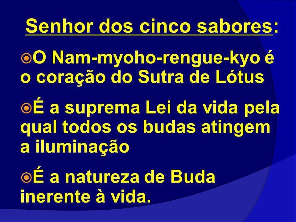 Senhor dos cinco sabores: O Nam-myoho-rengue-kyo é o coração do Sutra de Lótus É a suprema Lei da vida pela qual todos os budas atingem a iluminação É