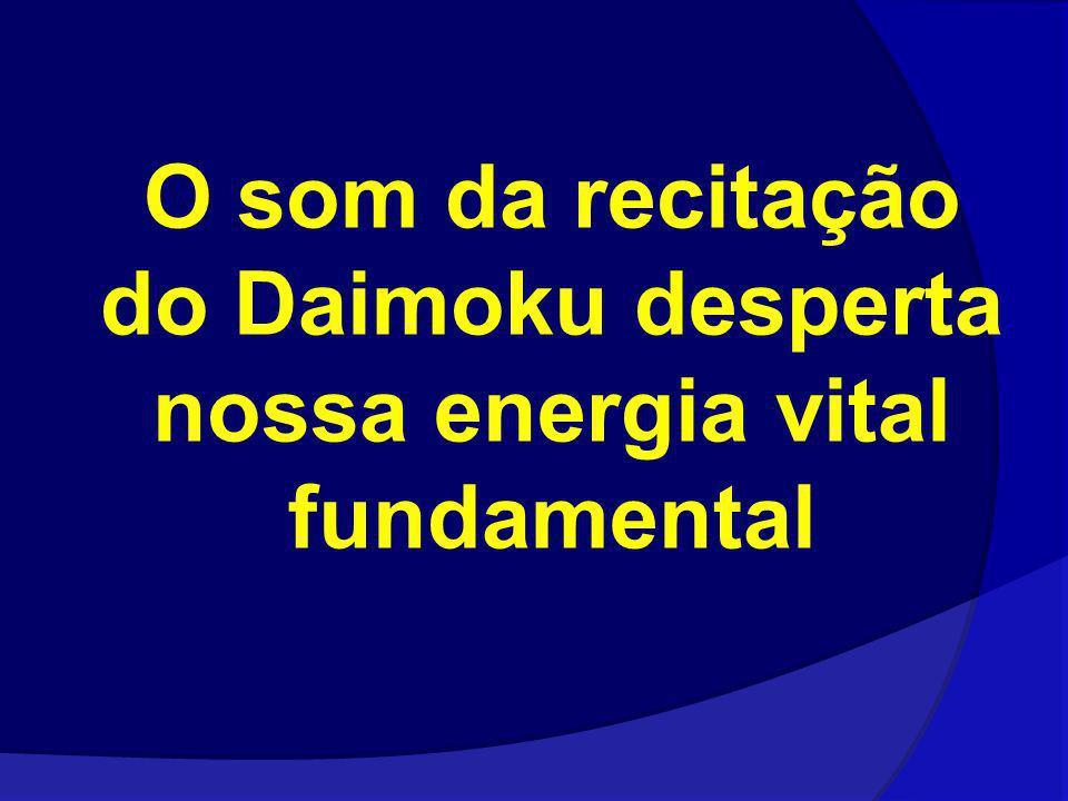 O som da recitação do Daimoku desperta nossa energia vital fundamental