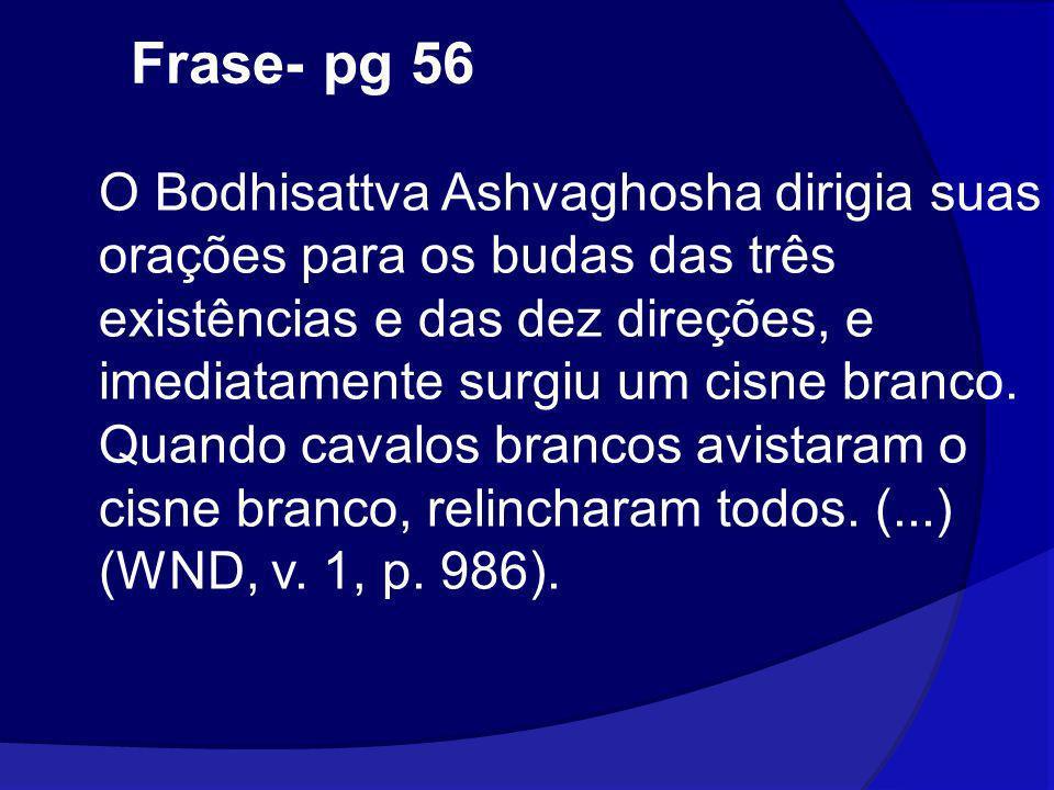 Frase- pg 56 O Bodhisattva Ashvaghosha dirigia suas orações para os budas das três existências e das dez direções, e imediatamente surgiu um cisne bra
