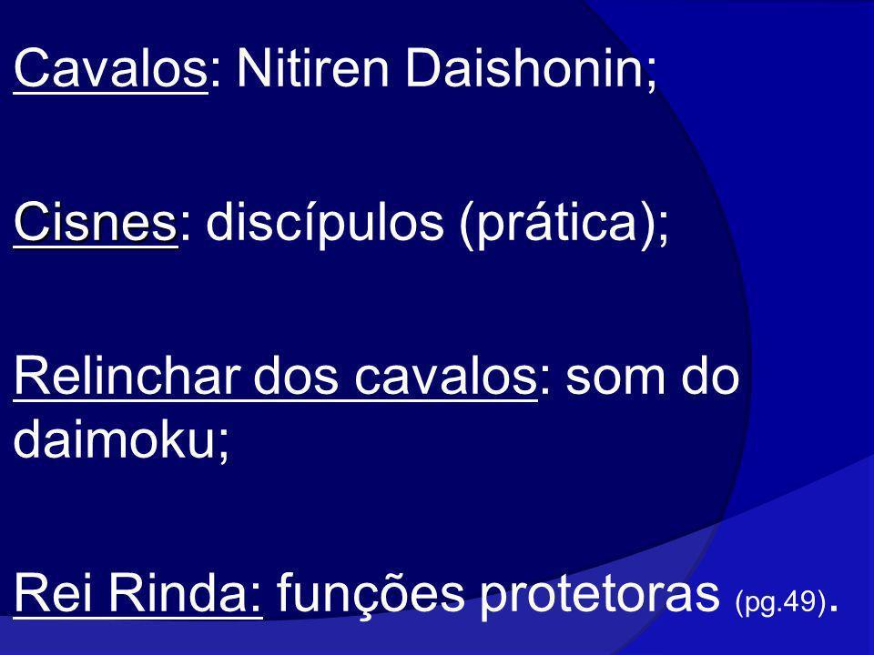 Cavalos: Nitiren Daishonin; Cisnes Cisnes: discípulos (prática); Relinchar dos cavalos: som do daimoku; Rei Rinda: funções protetoras (pg.49).