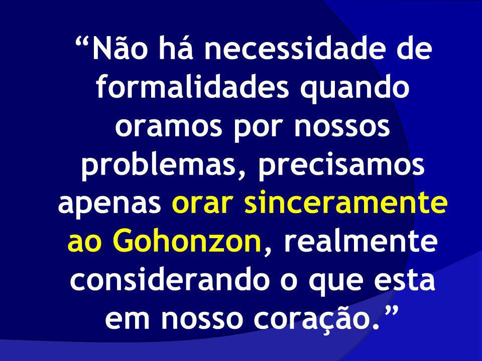 Não há necessidade de formalidades quando oramos por nossos problemas, precisamos apenas orar sinceramente ao Gohonzon, realmente considerando o que e