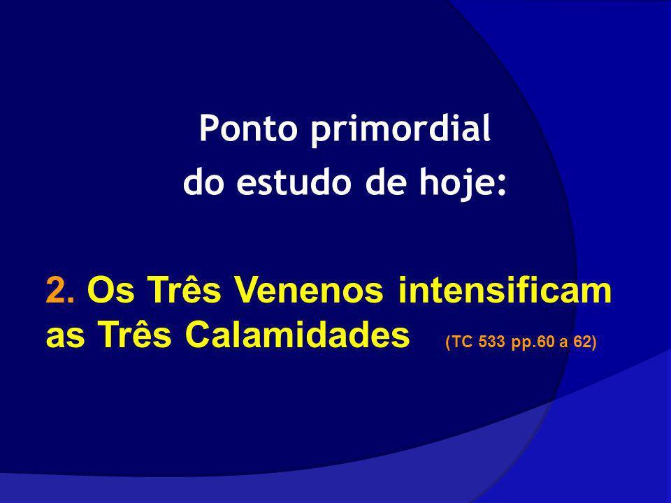 Ponto primordial do estudo de hoje: 2. Os Três Venenos intensificam as Três Calamidades (TC 533 pp.60 a 62)