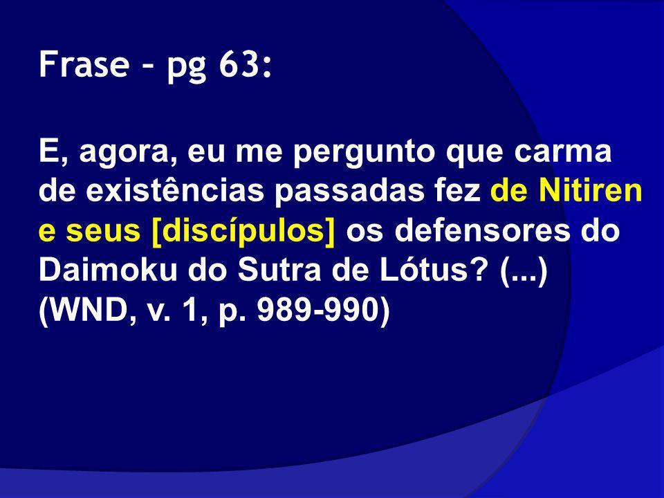 Frase – pg 63: E, agora, eu me pergunto que carma de existências passadas fez de Nitiren e seus [discípulos] os defensores do Daimoku do Sutra de Lótu