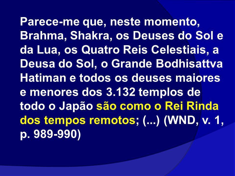 Parece-me que, neste momento, Brahma, Shakra, os Deuses do Sol e da Lua, os Quatro Reis Celestiais, a Deusa do Sol, o Grande Bodhisattva Hatiman e tod