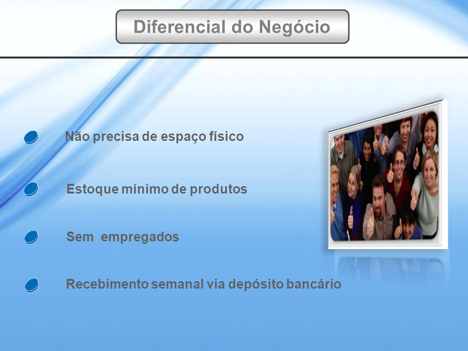 Recebimento semanal via depósito bancário Sem empregados Estoque mínimo de produtos Não precisa de espaço físico Diferencial do Negócio