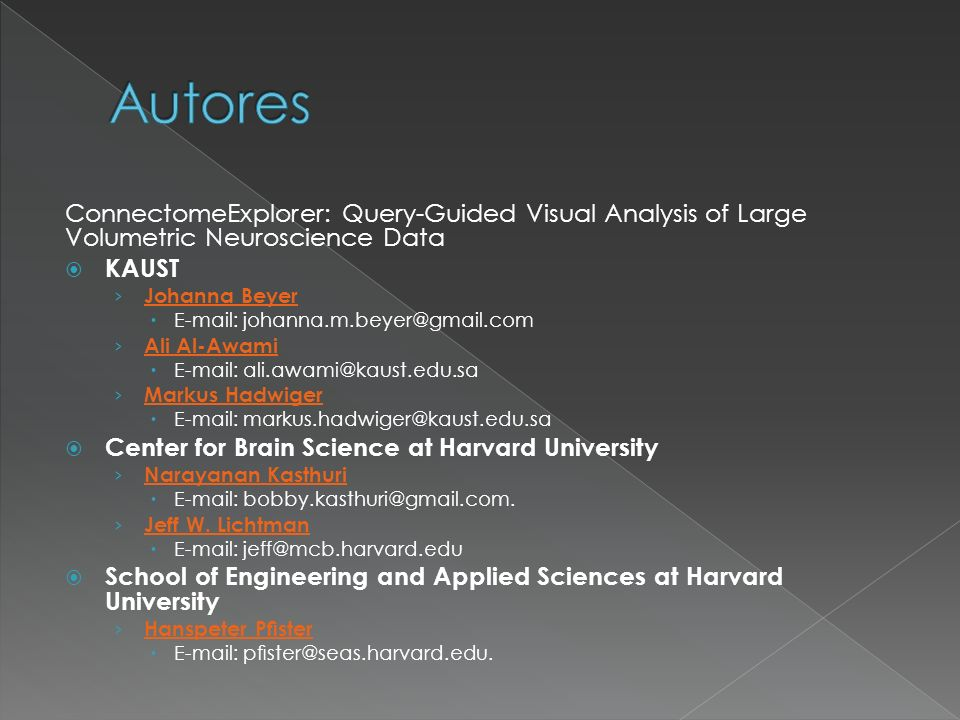 ConnectomeExplorer: Query-Guided Visual Analysis of Large Volumetric Neuroscience Data KAUST Johanna Beyer E-mail: johanna.m.beyer@gmail.com Ali Al-Awami E-mail: ali.awami@kaust.edu.sa Markus Hadwiger E-mail: markus.hadwiger@kaust.edu.sa Center for Brain Science at Harvard University Narayanan Kasthuri E-mail: bobby.kasthuri@gmail.com.