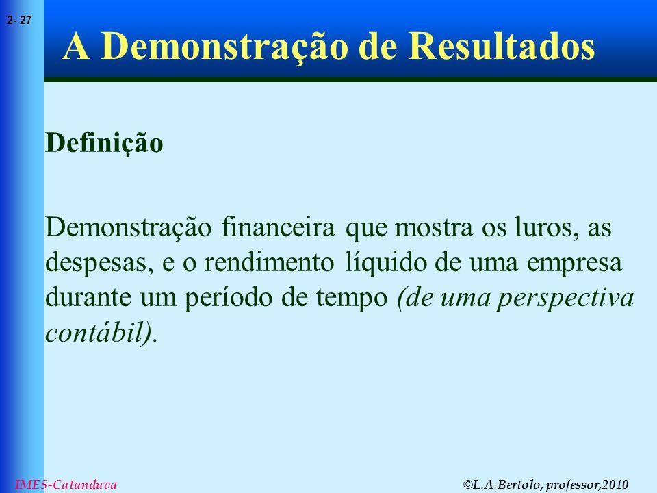 © L.A.Bertolo, professor,2010 2- 27 IMES-Catanduva A Demonstração de Resultados Definição Demonstração financeira que mostra os luros, as despesas, e