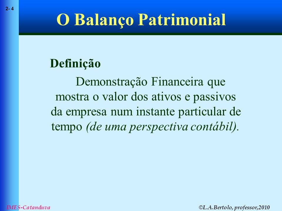 © L.A.Bertolo, professor,2010 2- 4 IMES-Catanduva O Balanço Patrimonial Definição Demonstração Financeira que mostra o valor dos ativos e passivos da
