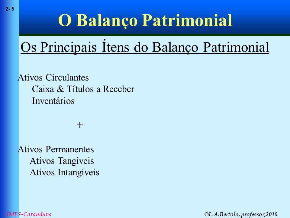 © L.A.Bertolo, professor,2010 2- 5 IMES-Catanduva O Balanço Patrimonial Os Principais Ítens do Balanço Patrimonial Ativos Circulantes Caixa & Títulos