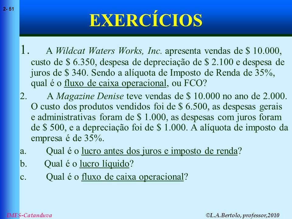 © L.A.Bertolo, professor,2010 2- 51 IMES-Catanduva EXERCÍCIOS 1. A Wildcat Waters Works, Inc. apresenta vendas de $ 10.000, custo de $ 6.350, despesa