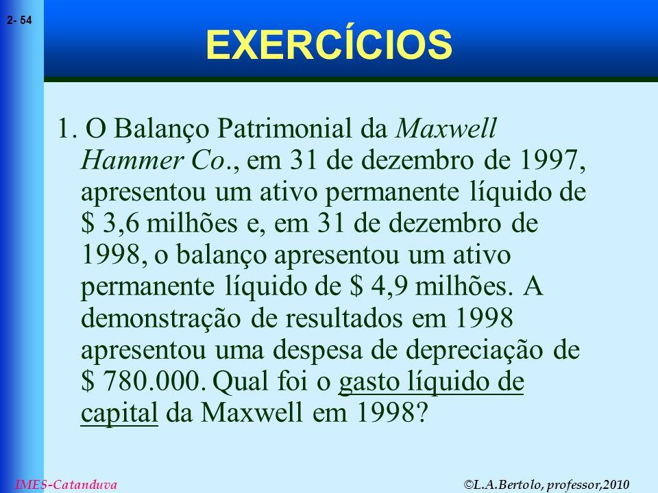 © L.A.Bertolo, professor,2010 2- 54 IMES-Catanduva EXERCÍCIOS 1. O Balanço Patrimonial da Maxwell Hammer Co., em 31 de dezembro de 1997, apresentou um