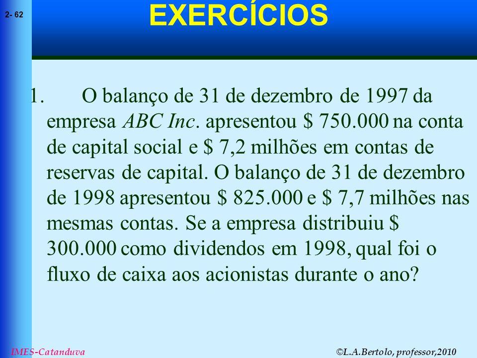 © L.A.Bertolo, professor,2010 2- 62 IMES-Catanduva EXERCÍCIOS 1. O balanço de 31 de dezembro de 1997 da empresa ABC Inc. apresentou $ 750.000 na conta