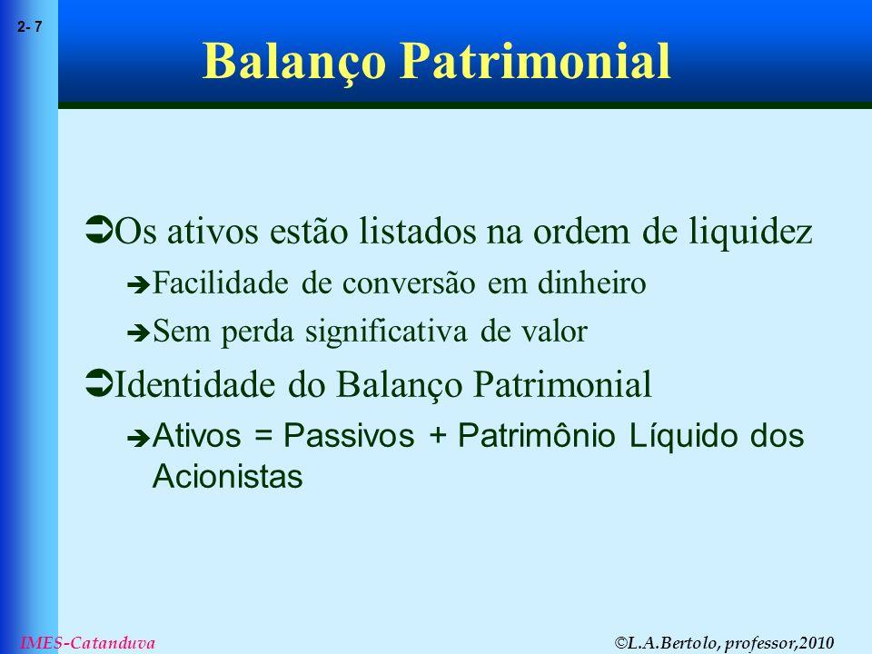 © L.A.Bertolo, professor,2010 2- 7 IMES-Catanduva Balanço Patrimonial Os ativos estão listados na ordem de liquidez Facilidade de conversão em dinheir
