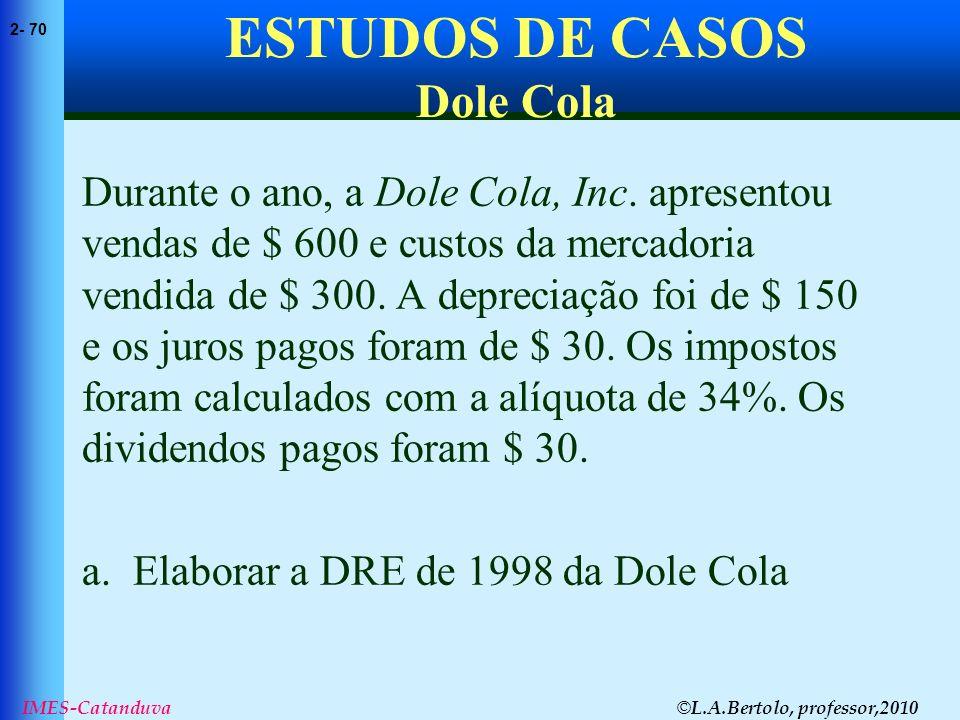 © L.A.Bertolo, professor,2010 2- 70 IMES-Catanduva ESTUDOS DE CASOS Dole Cola Durante o ano, a Dole Cola, Inc. apresentou vendas de $ 600 e custos da