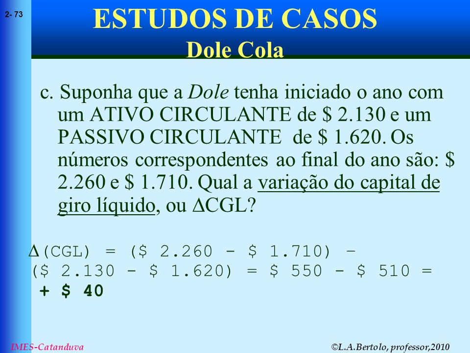 © L.A.Bertolo, professor,2010 2- 73 IMES-Catanduva ESTUDOS DE CASOS Dole Cola c. Suponha que a Dole tenha iniciado o ano com um ATIVO CIRCULANTE de $