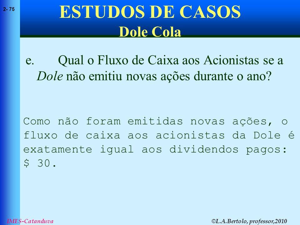 © L.A.Bertolo, professor,2010 2- 75 IMES-Catanduva ESTUDOS DE CASOS Dole Cola e. Qual o Fluxo de Caixa aos Acionistas se a Dole não emitiu novas ações