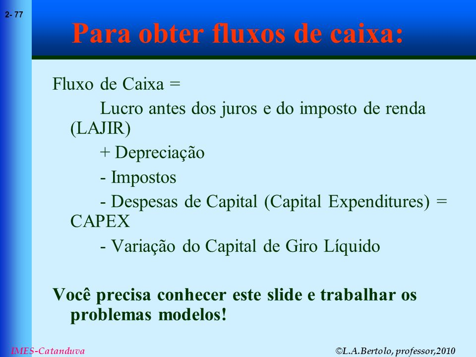 © L.A.Bertolo, professor,2010 2- 77 IMES-Catanduva Para obter fluxos de caixa: Fluxo de Caixa = Lucro antes dos juros e do imposto de renda (LAJIR) +