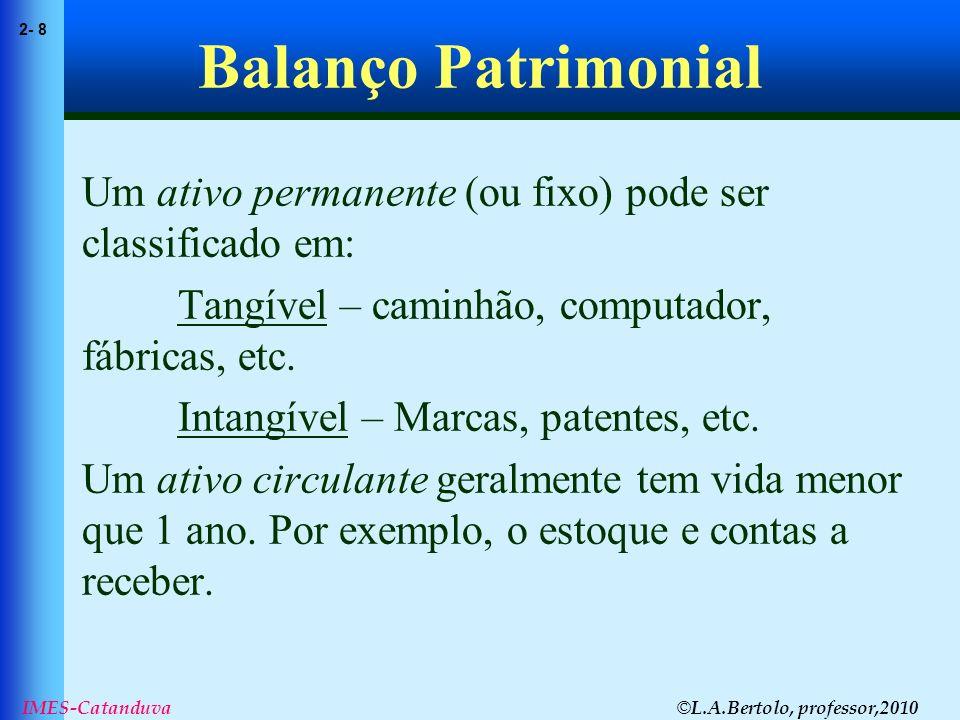© L.A.Bertolo, professor,2010 2- 8 IMES-Catanduva Balanço Patrimonial Um ativo permanente (ou fixo) pode ser classificado em: Tangível – caminhão, com