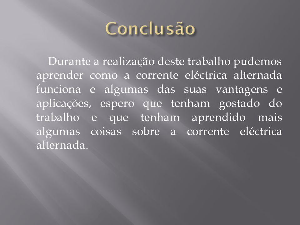 Durante a realização deste trabalho pudemos aprender como a corrente eléctrica alternada funciona e algumas das suas vantagens e aplicações, espero que tenham gostado do trabalho e que tenham aprendido mais algumas coisas sobre a corrente eléctrica alternada.
