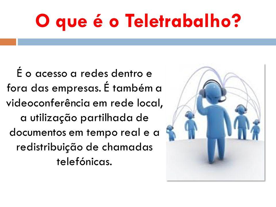 O que é o Teletrabalho? É o acesso a redes dentro e fora das empresas. É também a videoconferência em rede local, a utilização partilhada de documento