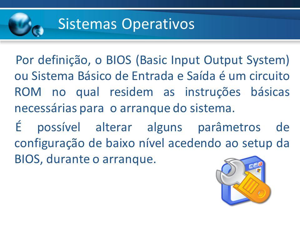 Por definição, o BIOS (Basic Input Output System) ou Sistema Básico de Entrada e Saída é um circuito ROM no qual residem as instruções básicas necessá