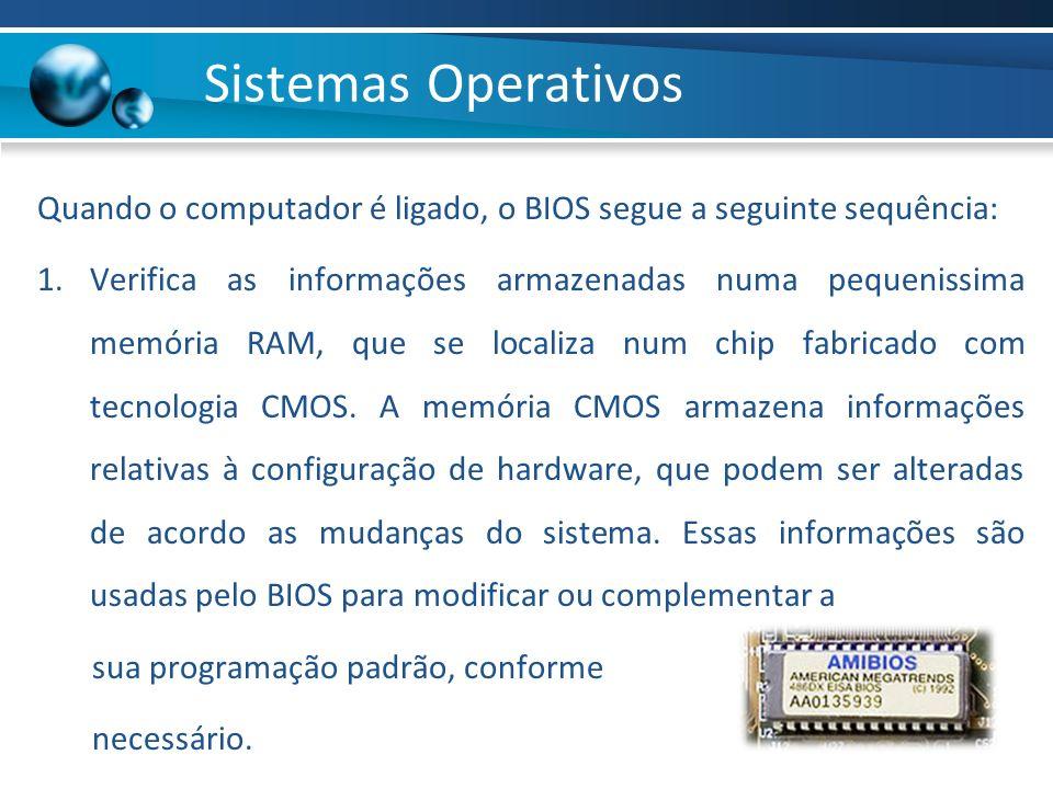 Quando o computador é ligado, o BIOS segue a seguinte sequência: 1.Verifica as informações armazenadas numa pequenissima memória RAM, que se localiza