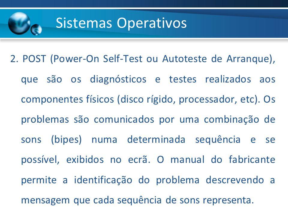 2. POST (Power-On Self-Test ou Autoteste de Arranque), que são os diagnósticos e testes realizados aos componentes físicos (disco rígido, processador,