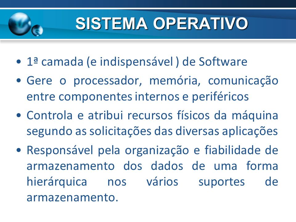 1ª camada (e indispensável ) de Software Gere o processador, memória, comunicação entre componentes internos e periféricos Controla e atribui recursos