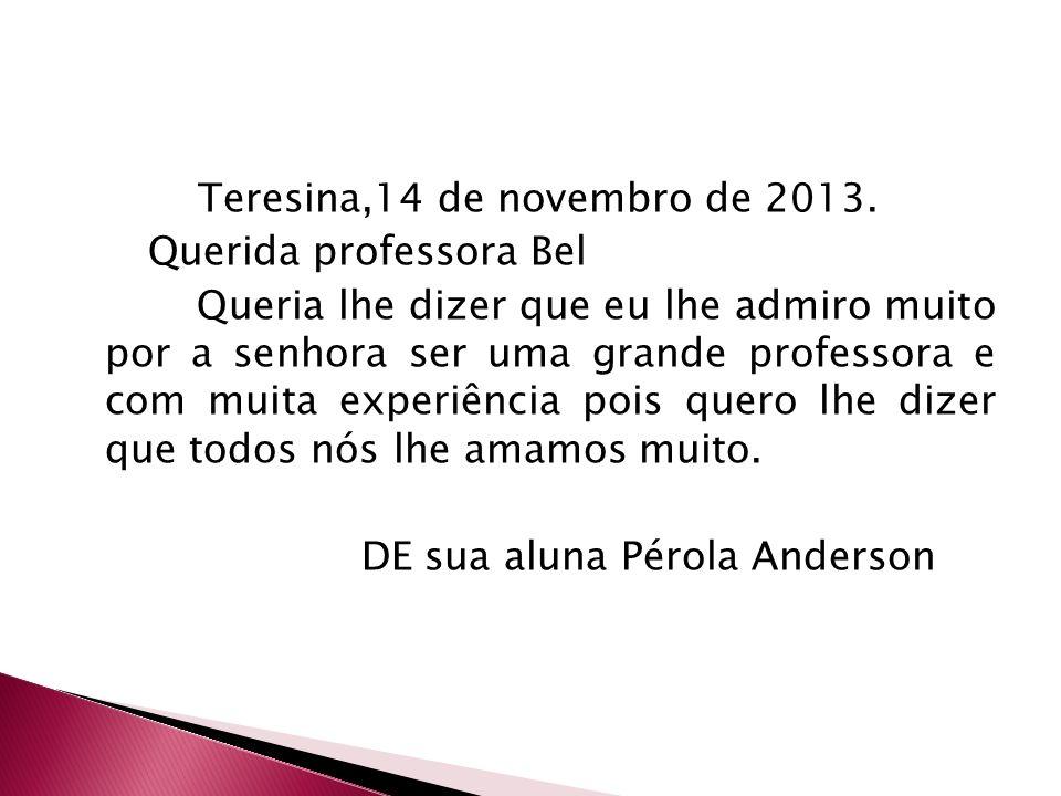 Teresina,14 de novembro de 2013. Querida professora Bel Queria lhe dizer que eu lhe admiro muito por a senhora ser uma grande professora e com muita e