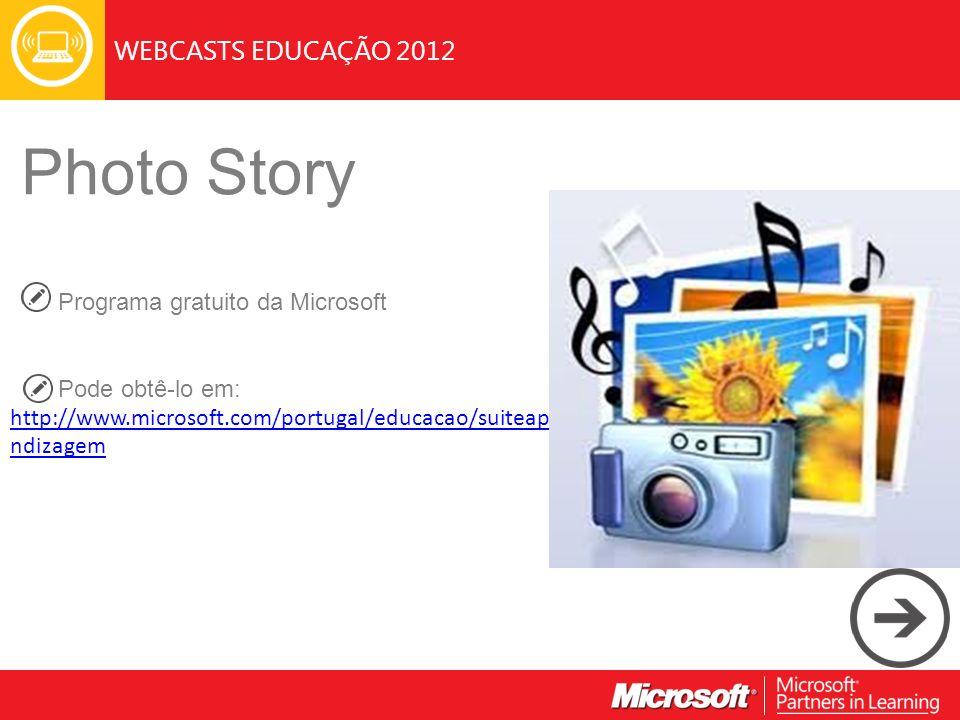 WEBCASTS EDUCAÇÃO 2012 Photo Story Programa gratuito da Microsoft Pode obtê-lo em: http://www.microsoft.com/portugal/educacao/suiteapre ndizagem