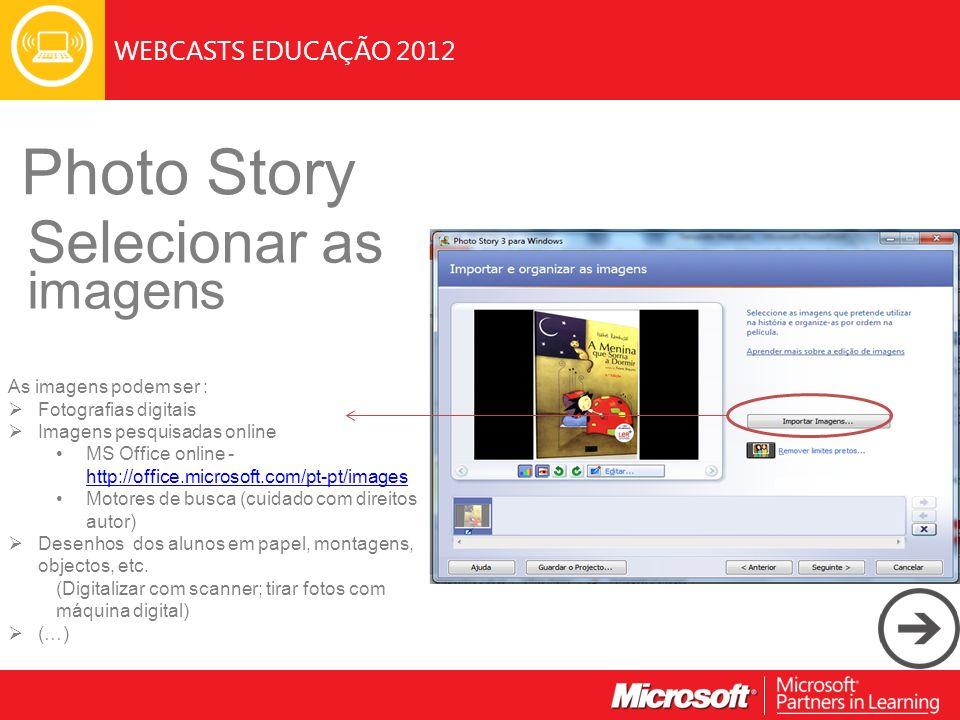 WEBCASTS EDUCAÇÃO 2012 Photo Story Selecionar as imagens As imagens podem ser : Fotografias digitais Imagens pesquisadas online MS Office online - htt