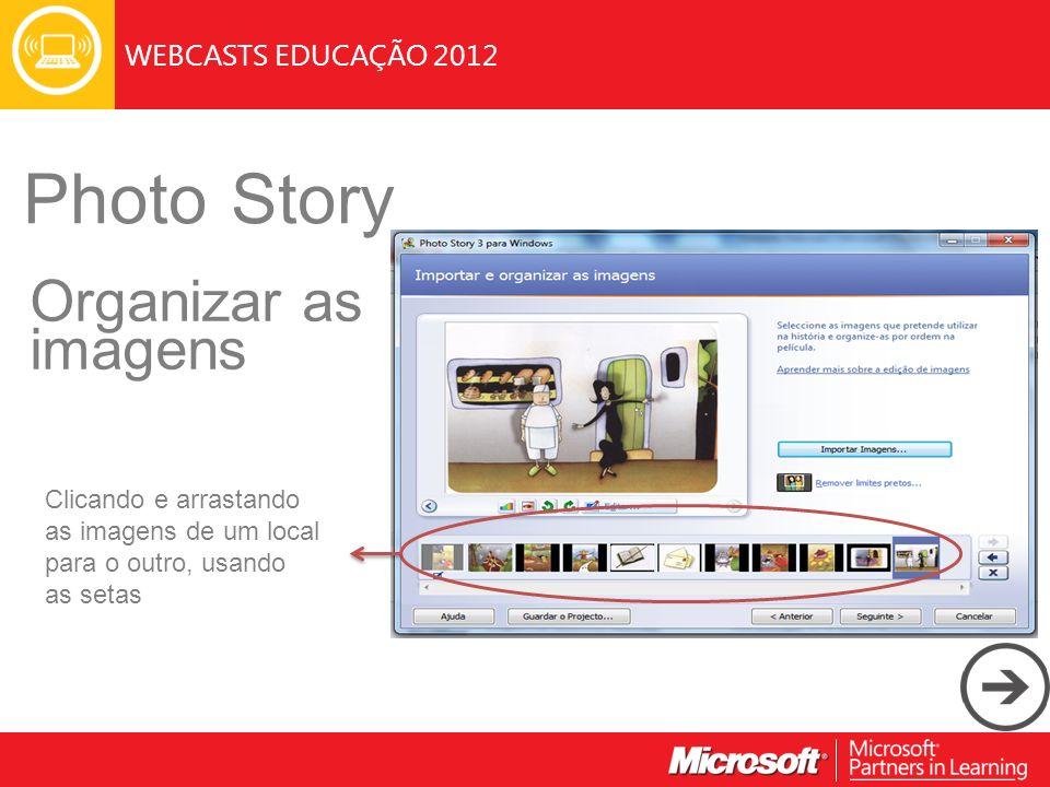 WEBCASTS EDUCAÇÃO 2012 Photo Story Organizar as imagens Clicando e arrastando as imagens de um local para o outro, usando as setas