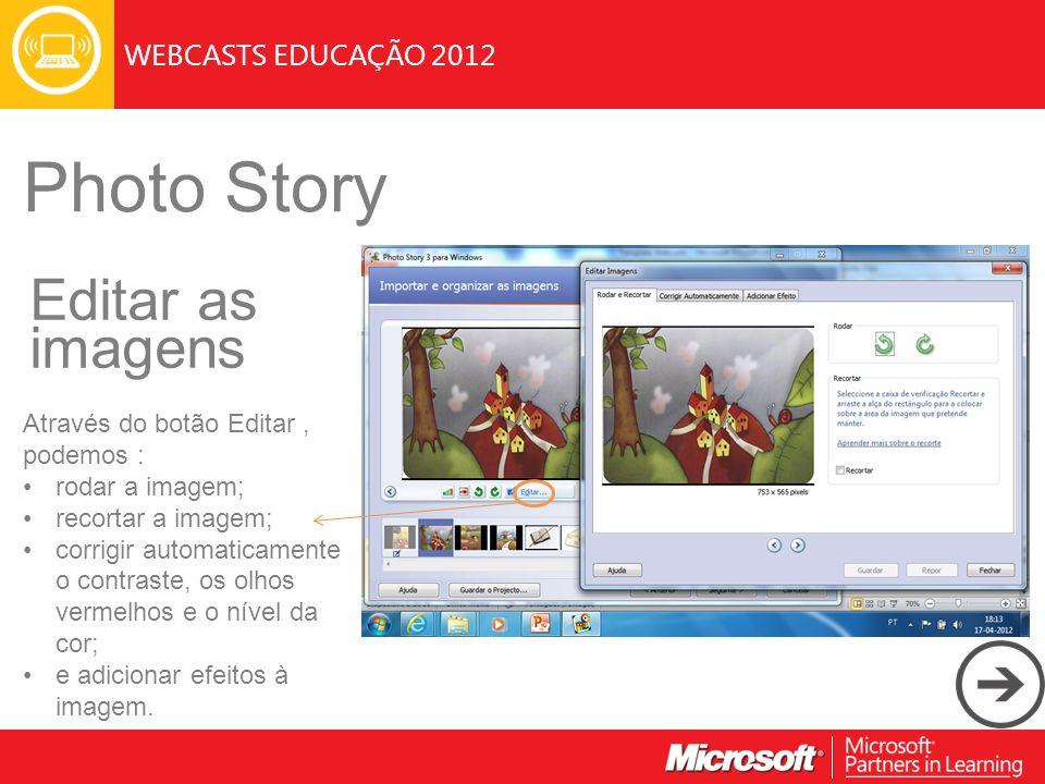 WEBCASTS EDUCAÇÃO 2012 Photo Story Editar as imagens Através do botão Editar, podemos : rodar a imagem; recortar a imagem; corrigir automaticamente o contraste, os olhos vermelhos e o nível da cor; e adicionar efeitos à imagem.