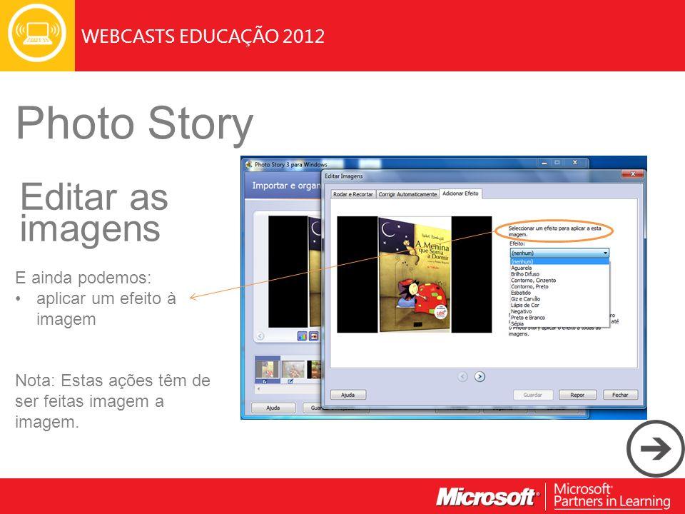 WEBCASTS EDUCAÇÃO 2012 Photo Story Editar as imagens E ainda podemos: aplicar um efeito à imagem Nota: Estas ações têm de ser feitas imagem a imagem.