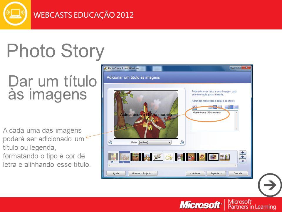 WEBCASTS EDUCAÇÃO 2012 Photo Story Dar um título às imagens A cada uma das imagens poderá ser adicionado um título ou legenda, formatando o tipo e cor de letra e alinhando esse título.