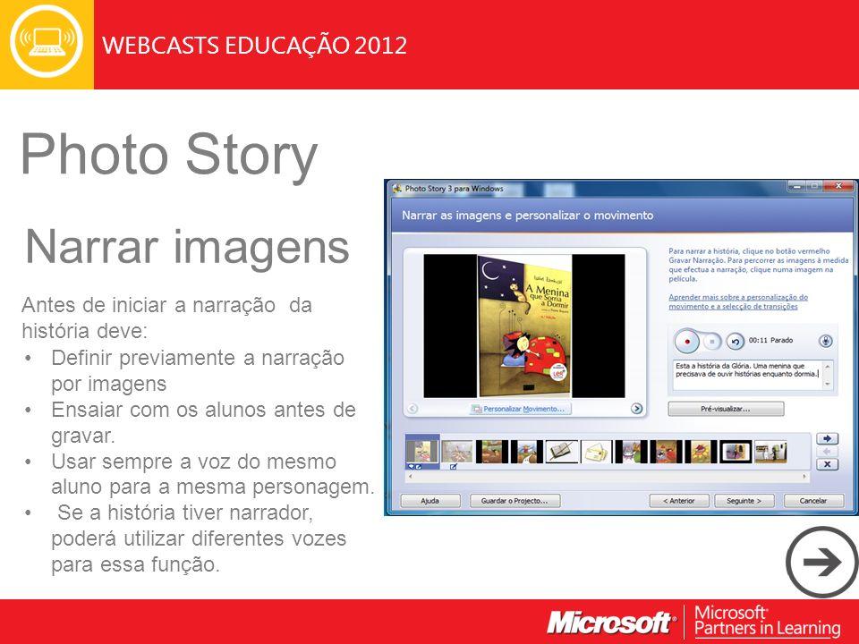 WEBCASTS EDUCAÇÃO 2012 Photo Story Narrar imagens Antes de iniciar a narração da história deve: Definir previamente a narração por imagens Ensaiar com os alunos antes de gravar.