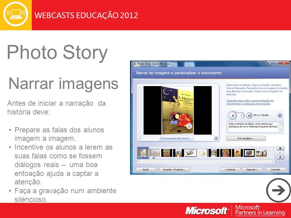 WEBCASTS EDUCAÇÃO 2012 Photo Story Narrar imagens Antes de iniciar a narração da história deve: Prepare as falas dos alunos imagem a imagem.