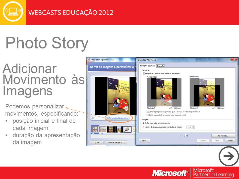WEBCASTS EDUCAÇÃO 2012 Photo Story Adicionar Movimento às Imagens Podemos personalizar movimentos, especificando: posição inicial e final de cada imagem; duração da apresentação da imagem.