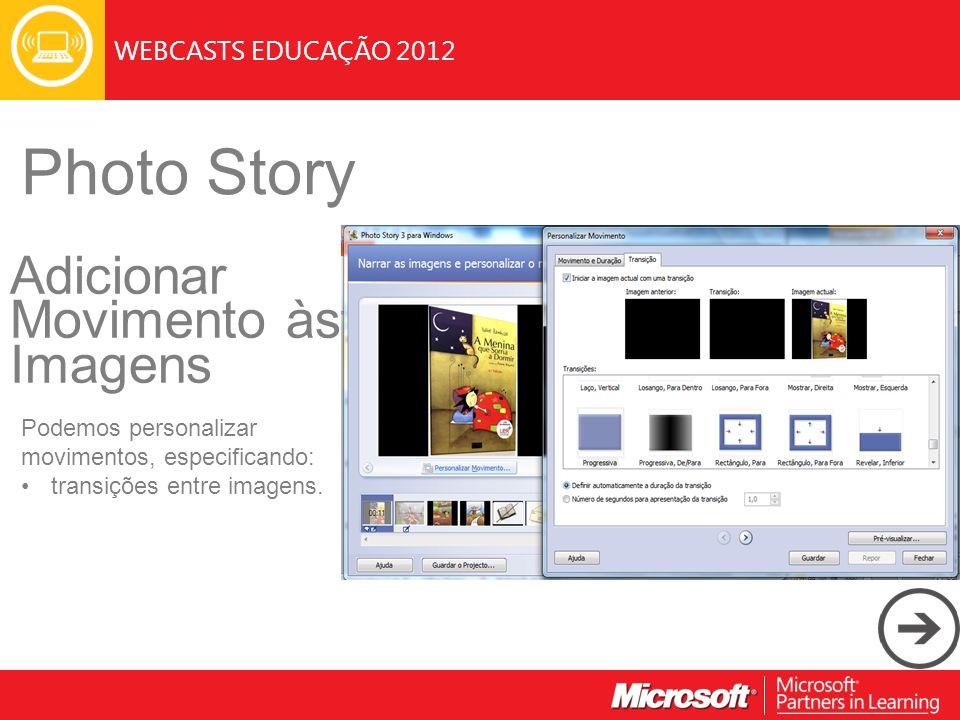 WEBCASTS EDUCAÇÃO 2012 Photo Story Adicionar Movimento às Imagens Podemos personalizar movimentos, especificando: transições entre imagens.