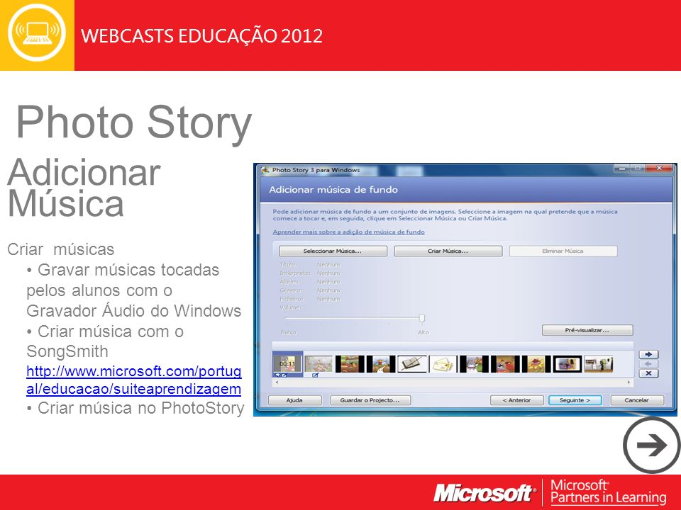 WEBCASTS EDUCAÇÃO 2012 Photo Story Adicionar Música Criar músicas Gravar músicas tocadas pelos alunos com o Gravador Áudio do Windows Criar música com o SongSmith http://www.microsoft.com/portug al/educacao/suiteaprendizagem http://www.microsoft.com/portug al/educacao/suiteaprendizagem Criar música no PhotoStory