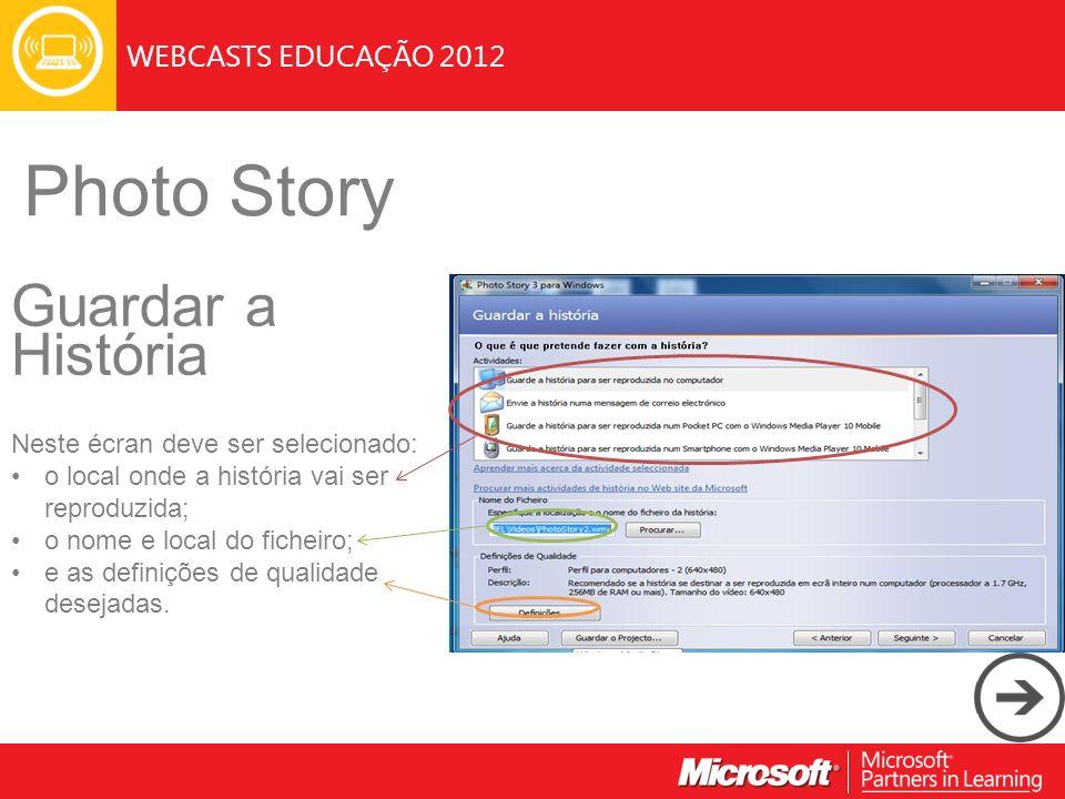 WEBCASTS EDUCAÇÃO 2012 Photo Story Guardar a História Neste écran deve ser selecionado: o local onde a história vai ser reproduzida; o nome e local do ficheiro; e as definições de qualidade desejadas.